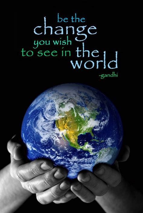 Be the Change You Wish To See in The World!   World quotes